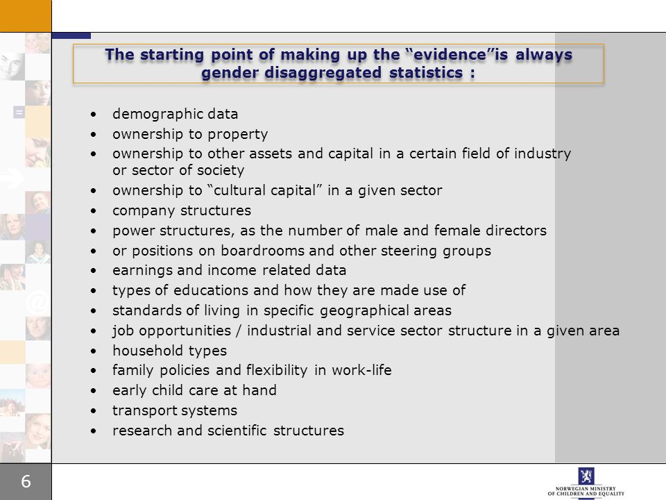 6 The starting point of making up the evidence is always gender disaggregated statistics : demographic data ownership to property ownership to other assets and capital in a certain field of industry or sector of society ownership to cultural capital in a given sector company structures power structures, as the number of male and female directors or positions on boardrooms and other steering groups earnings and income related data types of educations and how they are made use of standards of living in specific geographical areas job opportunities / industrial and service sector structure in a given area household types family policies and flexibility in work-life early child care at hand transport systems research and scientific structures