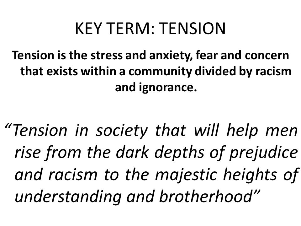 KEY TERM: TENSION Tension is the stress and anxiety, fear and concern that exists within a community divided by racism and ignorance.