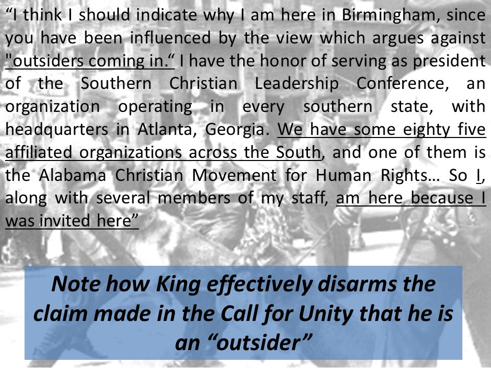 I think I should indicate why I am here in Birmingham, since you have been influenced by the view which argues against outsiders coming in. I have the honor of serving as president of the Southern Christian Leadership Conference, an organization operating in every southern state, with headquarters in Atlanta, Georgia.