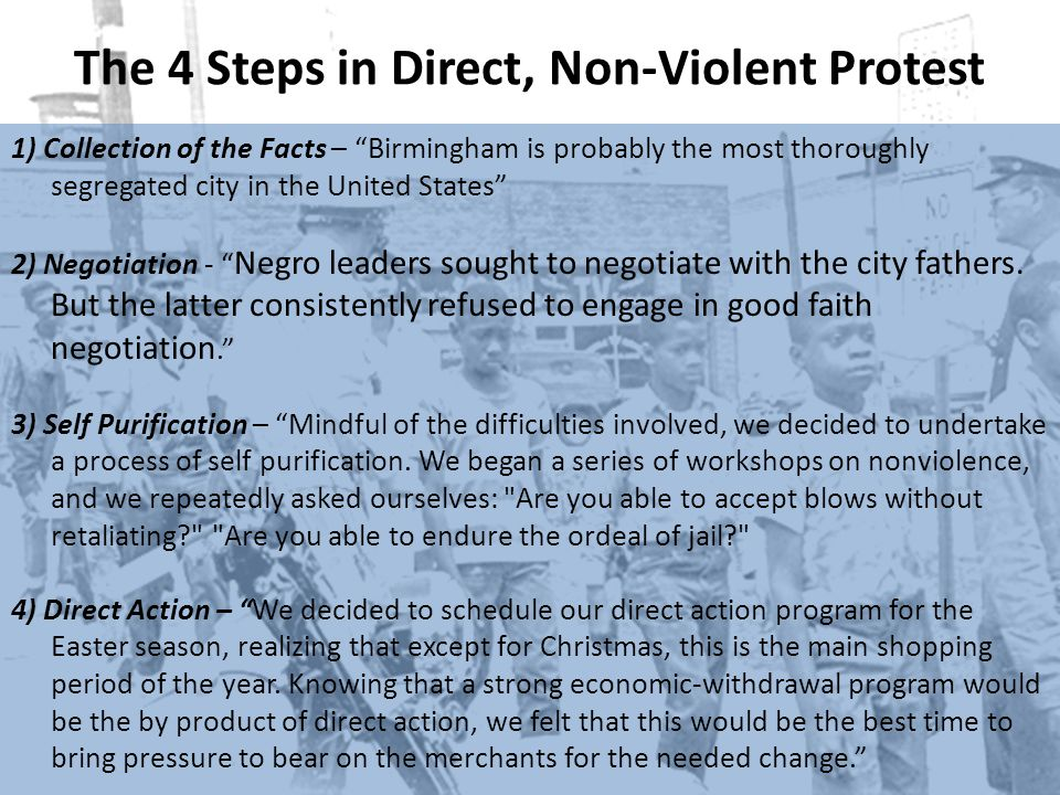 The 4 Steps in Direct, Non-Violent Protest 1) Collection of the Facts – Birmingham is probably the most thoroughly segregated city in the United States 2) Negotiation - Negro leaders sought to negotiate with the city fathers.