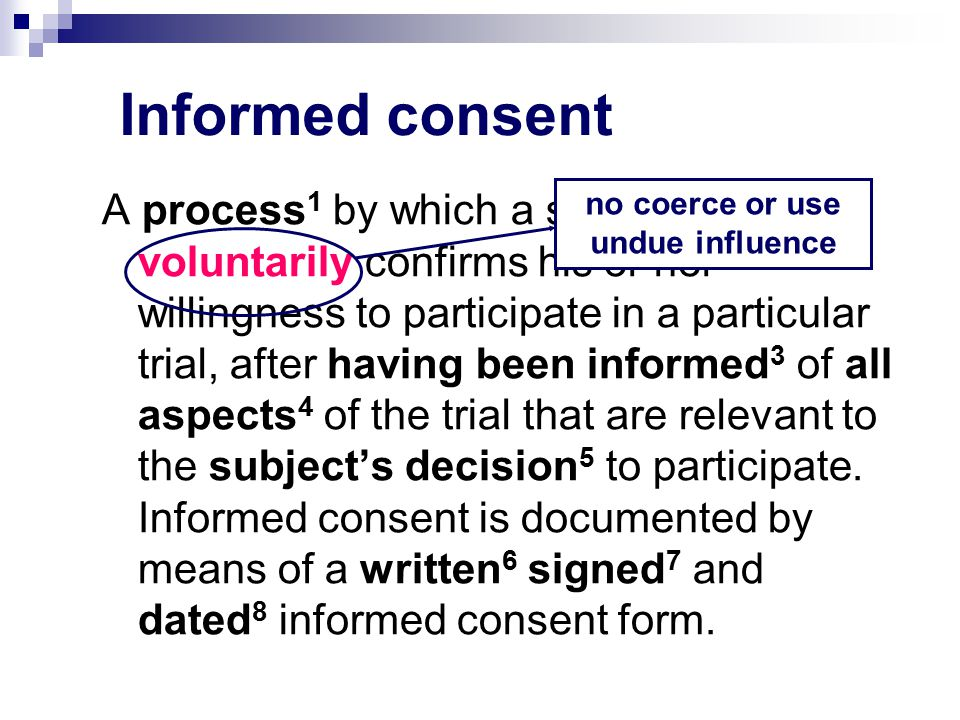 Informed consent A process 1 by which a subject voluntarily confirms his or her willingness to participate in a particular trial, after having been informed 3 of all aspects 4 of the trial that are relevant to the subject's decision 5 to participate.
