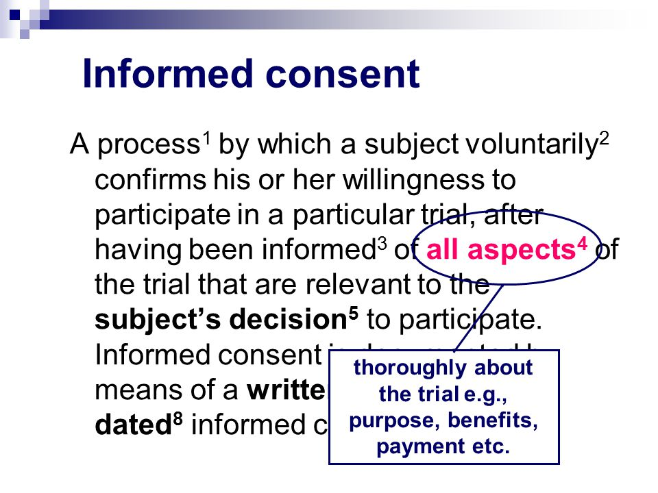 Informed consent A process 1 by which a subject voluntarily 2 confirms his or her willingness to participate in a particular trial, after having been informed 3 of all aspects 4 of the trial that are relevant to the subject's decision 5 to participate.