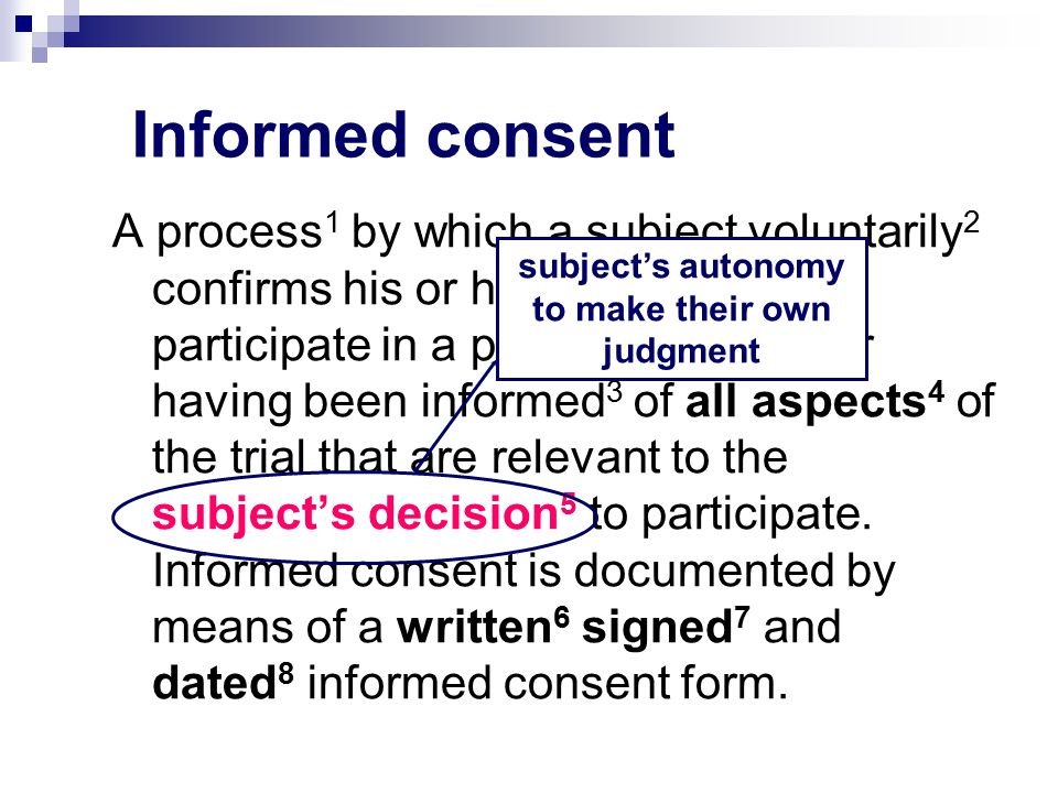 Informed consent A process 1 by which a subject voluntarily 2 confirms his or her willingness to participate in a particular trial, after having been