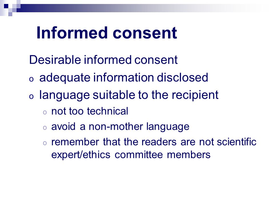 Informed consent Desirable informed consent o adequate information disclosed o language suitable to the recipient o not too technical o avoid a non-mo