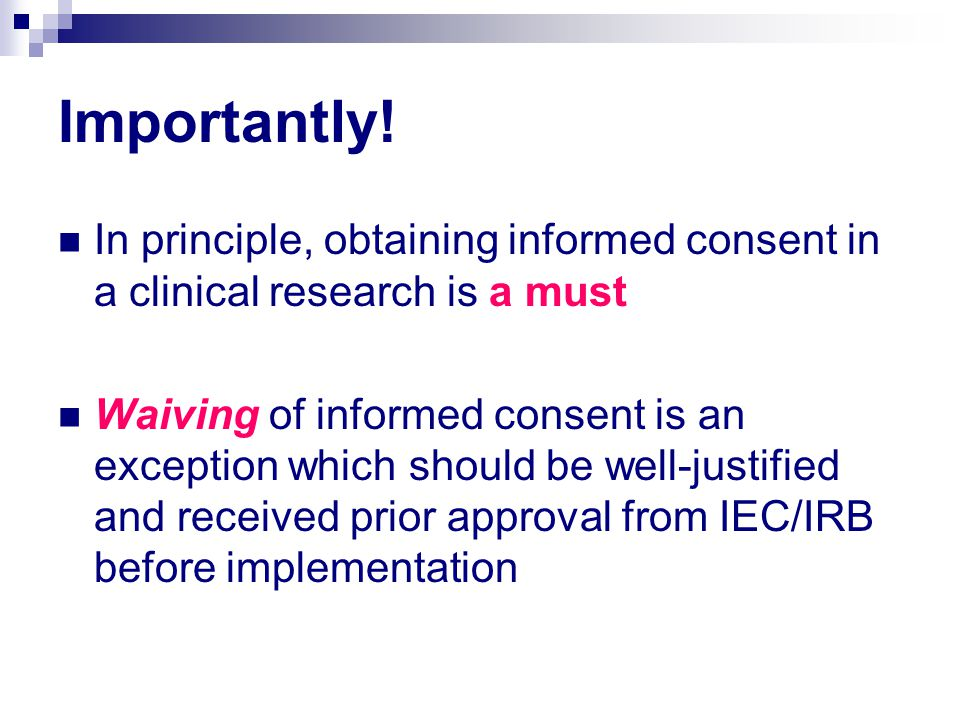 Importantly! In principle, obtaining informed consent in a clinical research is a must Waiving of informed consent is an exception which should be wel