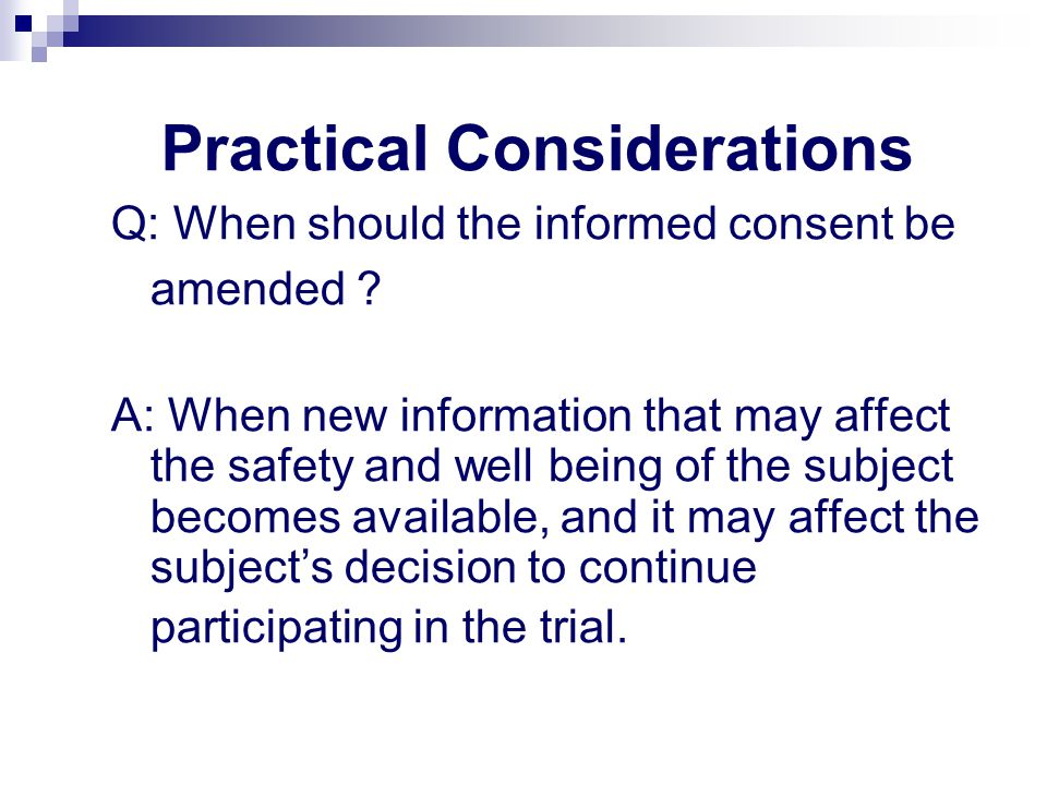 Practical Considerations Q: When should the informed consent be amended ? A: When new information that may affect the safety and well being of the sub