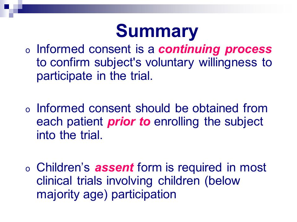 Summary o Informed consent is a continuing process to confirm subject s voluntary willingness to participate in the trial.