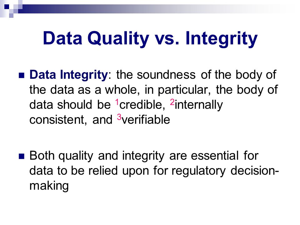 Data Quality vs. Integrity Data Integrity: the soundness of the body of the data as a whole, in particular, the body of data should be 1 credible, 2 i