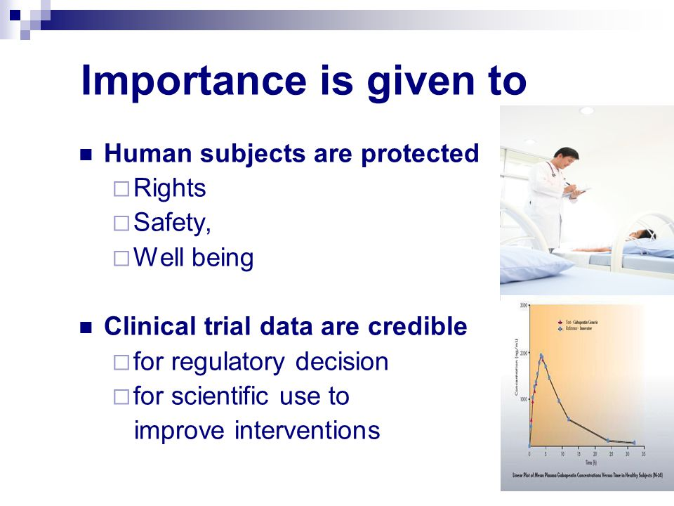 Importance is given to Human subjects are protected  Rights  Safety,  Well being Clinical trial data are credible  for regulatory decision  for scientific use to improve interventions