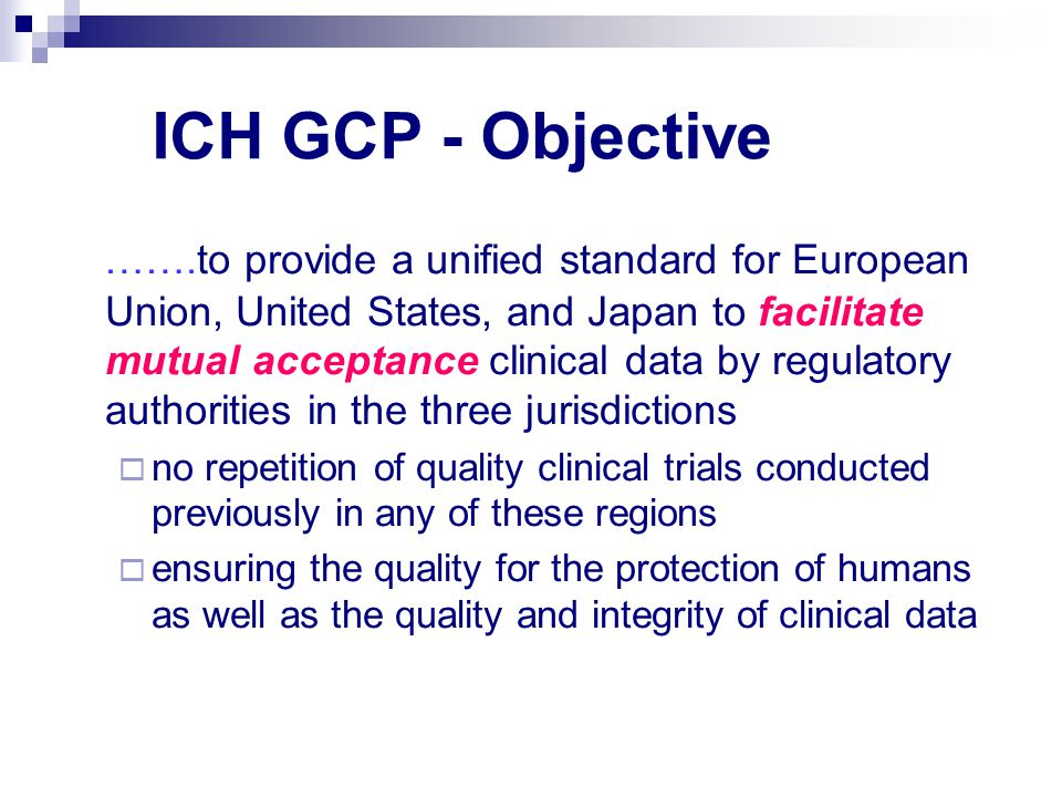 ICH GCP - Objective …….to provide a unified standard for European Union, United States, and Japan to facilitate mutual acceptance clinical data by regulatory authorities in the three jurisdictions  no repetition of quality clinical trials conducted previously in any of these regions  ensuring the quality for the protection of humans as well as the quality and integrity of clinical data
