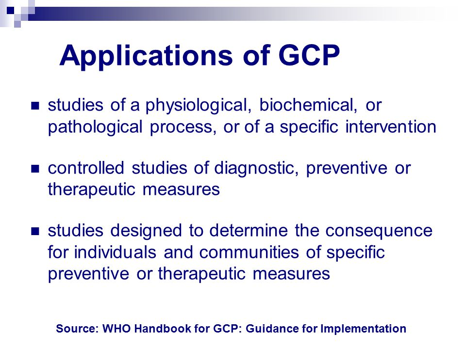 Applications of GCP studies of a physiological, biochemical, or pathological process, or of a specific intervention controlled studies of diagnostic, preventive or therapeutic measures studies designed to determine the consequence for individuals and communities of specific preventive or therapeutic measures Source: WHO Handbook for GCP: Guidance for Implementation