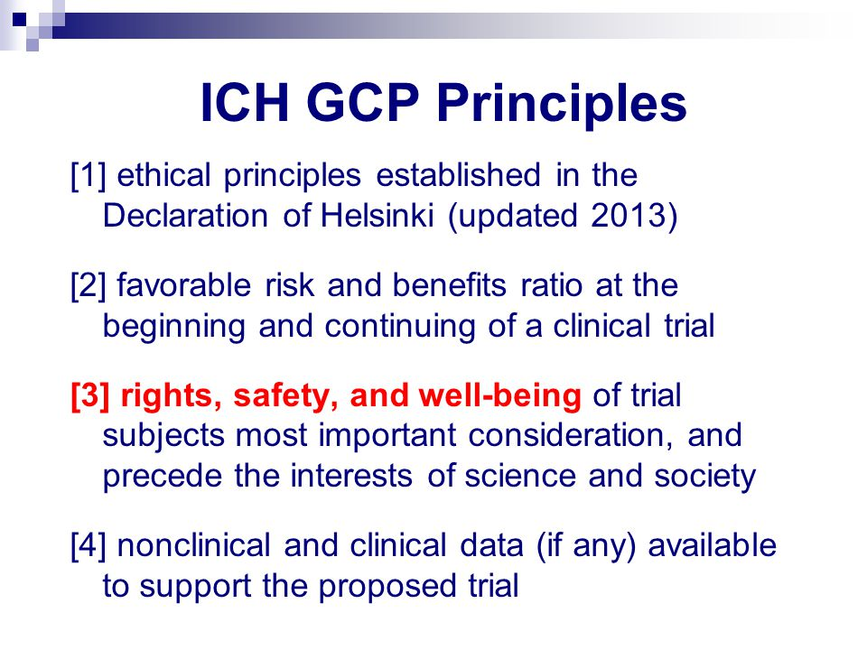 ICH GCP Principles [1] ethical principles established in the Declaration of Helsinki (updated 2013) [2] favorable risk and benefits ratio at the beginning and continuing of a clinical trial [3] rights, safety, and well-being of trial subjects most important consideration, and precede the interests of science and society [4] nonclinical and clinical data (if any) available to support the proposed trial