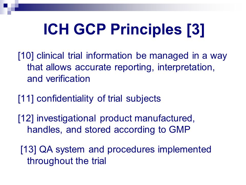ICH GCP Principles [3] [10] clinical trial information be managed in a way that allows accurate reporting, interpretation, and verification [11] confidentiality of trial subjects [12] investigational product manufactured, handles, and stored according to GMP [13] QA system and procedures implemented throughout the trial