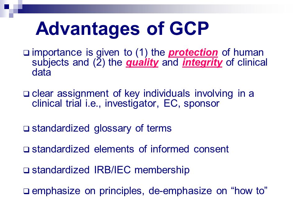 Advantages of GCP  importance is given to (1) the protection of human subjects and (2) the quality and integrity of clinical data  clear assignment