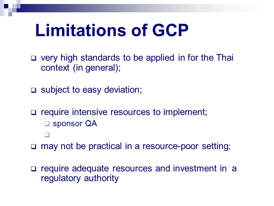 Limitations of GCP  very high standards to be applied in for the Thai context (in general);  subject to easy deviation;  require intensive resources to implement;  sponsor QA   may not be practical in a resource-poor setting ;  require adequate resources and investment in a regulatory authority