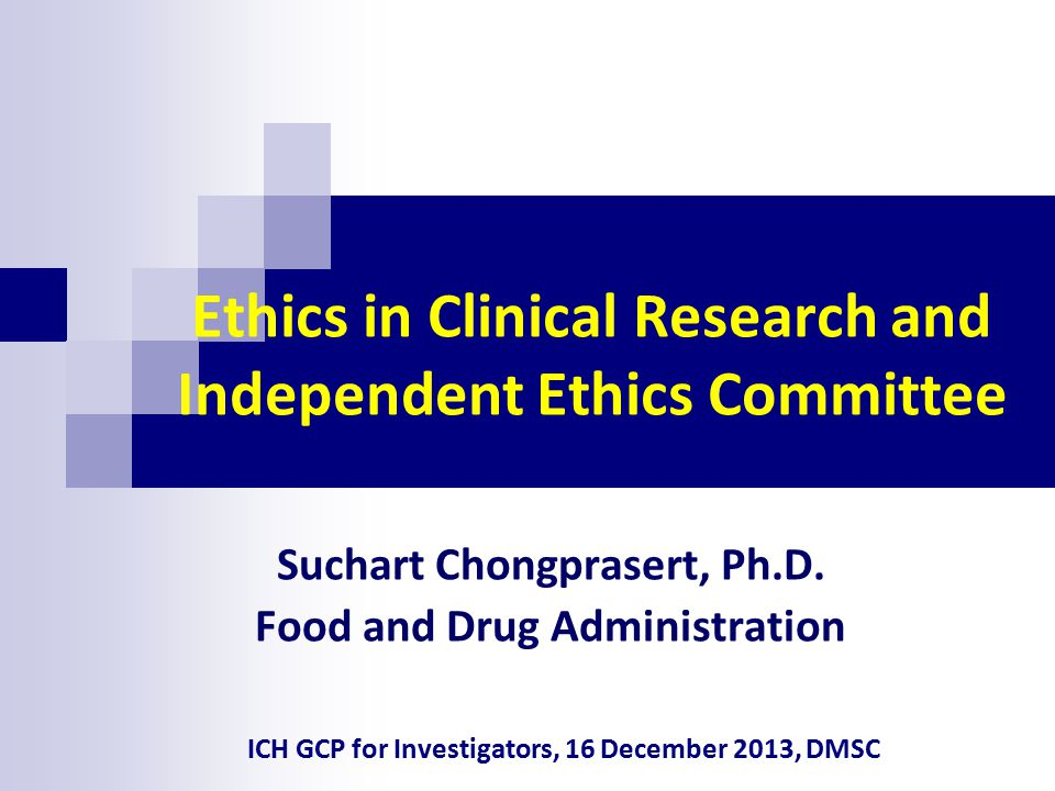 Ethics in Clinical Research and Independent Ethics Committee Suchart Chongprasert, Ph.D. Food and Drug Administration ICH GCP for Investigators, 16 De