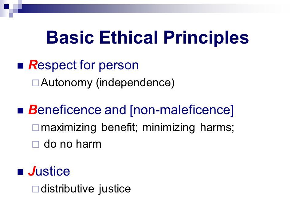 Basic Ethical Principles Respect for person  Autonomy (independence) Beneficence and [non-maleficence]  maximizing benefit; minimizing harms;  do no harm Justice  distributive justice