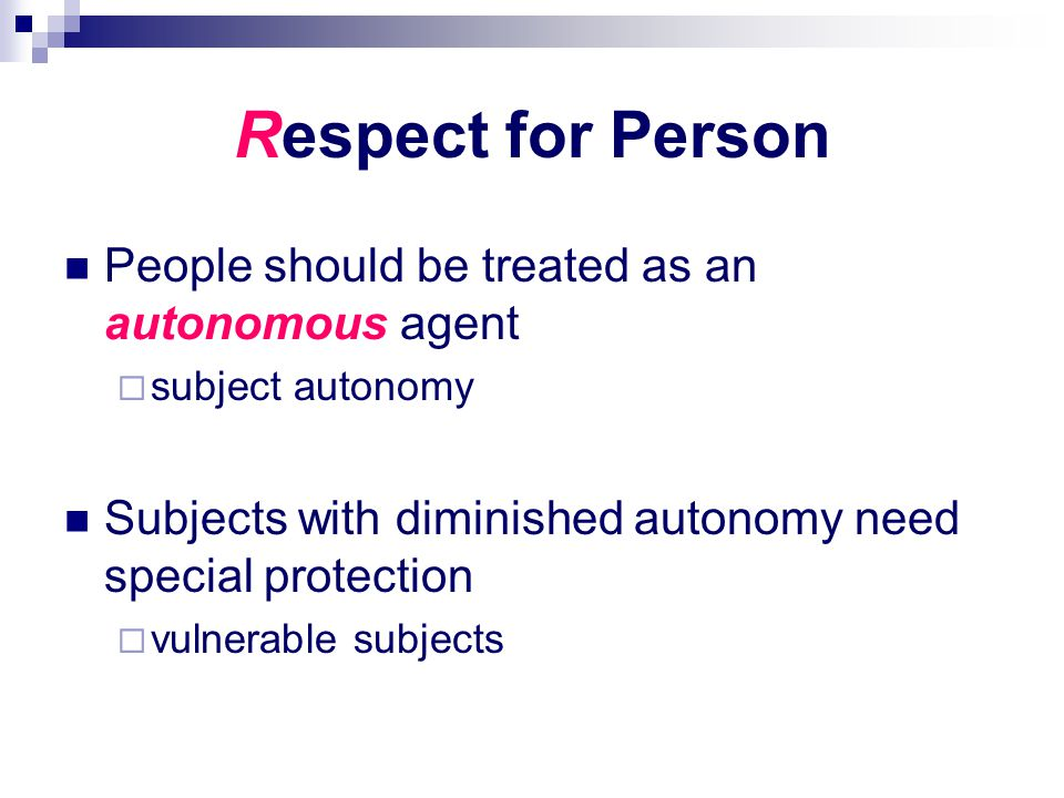 Respect for Person People should be treated as an autonomous agent  subject autonomy Subjects with diminished autonomy need special protection  vuln