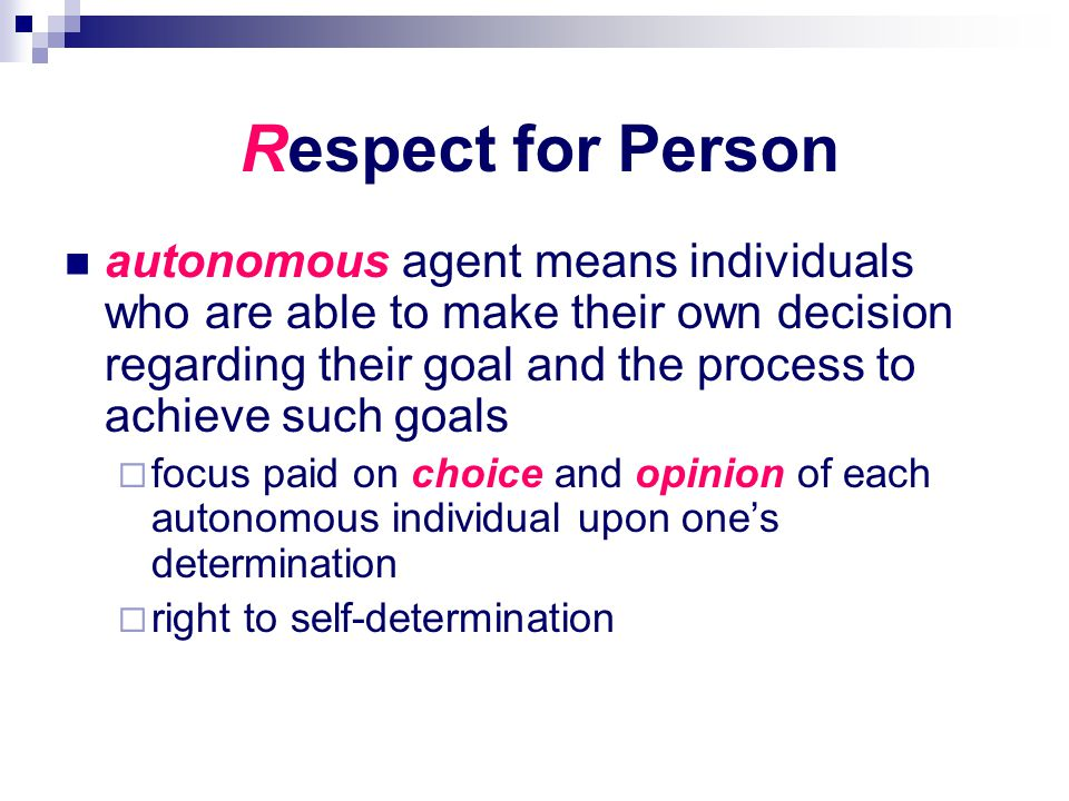 Respect for Person autonomous agent means individuals who are able to make their own decision regarding their goal and the process to achieve such goa