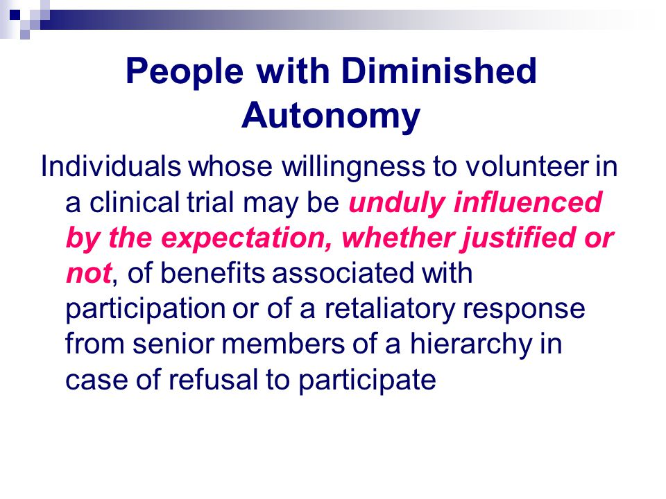 People with Diminished Autonomy Individuals whose willingness to volunteer in a clinical trial may be unduly influenced by the expectation, whether ju