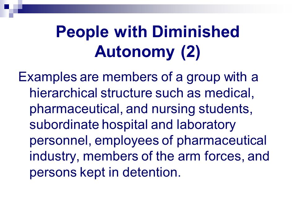 People with Diminished Autonomy (2) Examples are members of a group with a hierarchical structure such as medical, pharmaceutical, and nursing students, subordinate hospital and laboratory personnel, employees of pharmaceutical industry, members of the arm forces, and persons kept in detention.