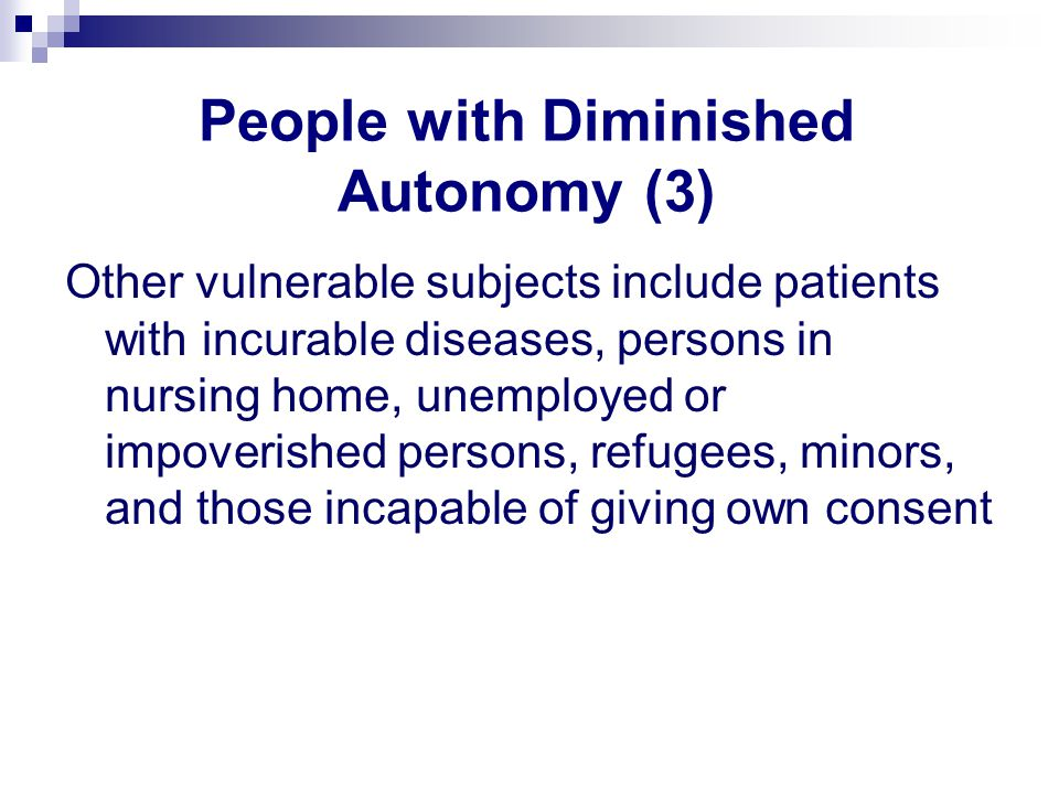 People with Diminished Autonomy (3) Other vulnerable subjects include patients with incurable diseases, persons in nursing home, unemployed or impoverished persons, refugees, minors, and those incapable of giving own consent
