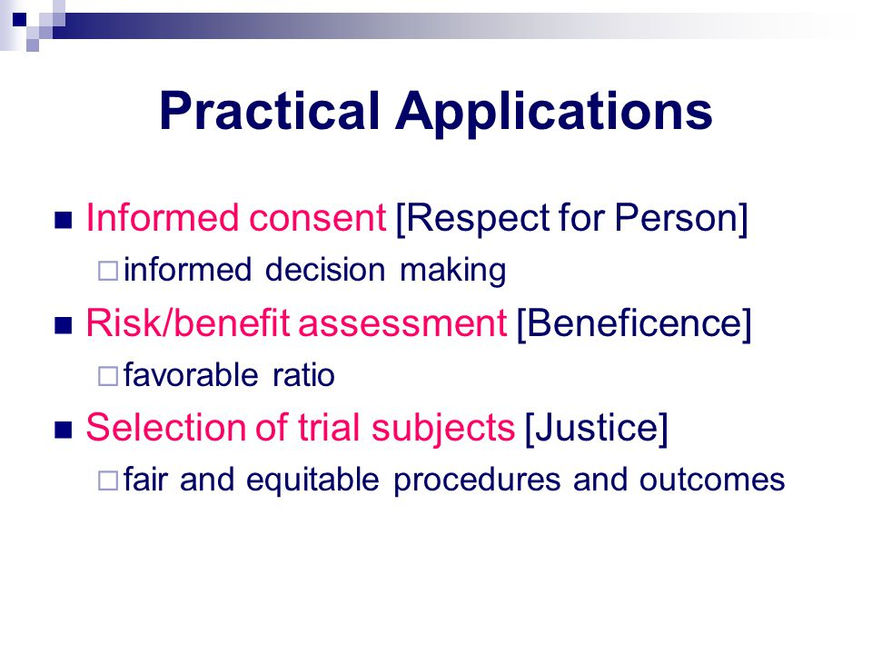Practical Applications Informed consent [Respect for Person]  informed decision making Risk/benefit assessment [Beneficence]  favorable ratio Selection of trial subjects [Justice]  fair and equitable procedures and outcomes