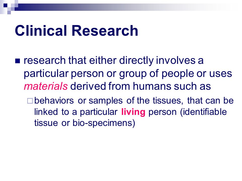 Clinical Research research that either directly involves a particular person or group of people or uses materials derived from humans such as  behaviors or samples of the tissues, that can be linked to a particular living person (identifiable tissue or bio-specimens)