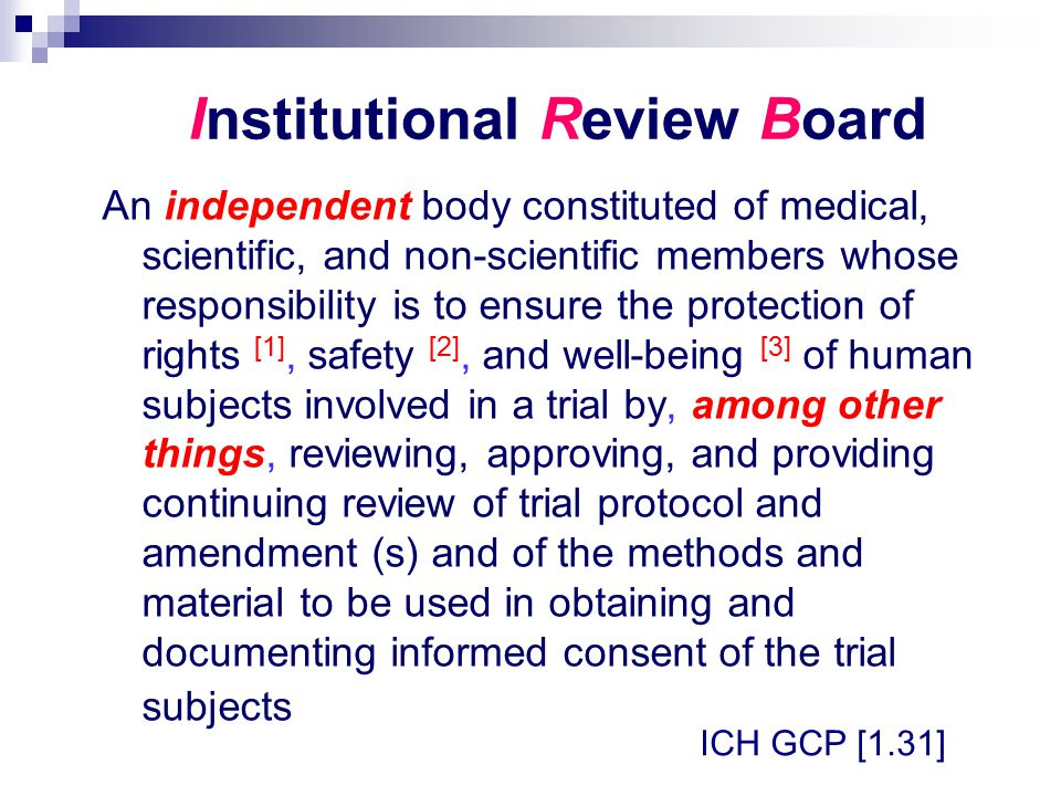 Institutional Review Board An independent body constituted of medical, scientific, and non-scientific members whose responsibility is to ensure the pr