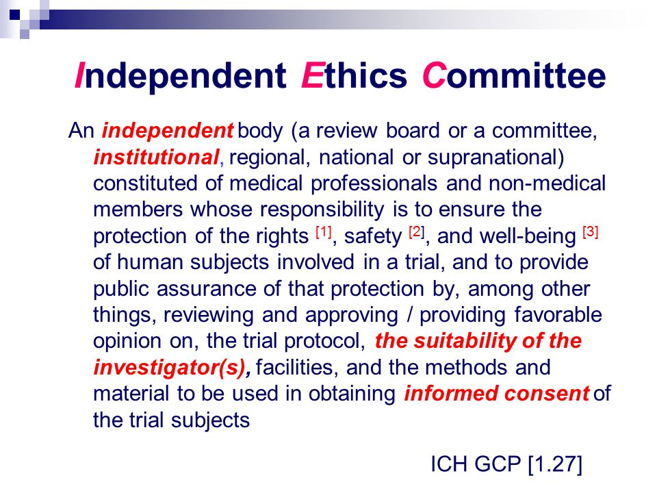 Independent Ethics Committee An independent body (a review board or a committee, institutional, regional, national or supranational) constituted of medical professionals and non-medical members whose responsibility is to ensure the protection of the rights [1], safety [2], and well-being [3] of human subjects involved in a trial, and to provide public assurance of that protection by, among other things, reviewing and approving / providing favorable opinion on, the trial protocol, the suitability of the investigator(s), facilities, and the methods and material to be used in obtaining informed consent of the trial subjects ICH GCP [1.27]