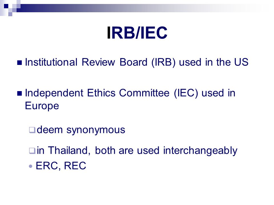 IRB/IEC Institutional Review Board (IRB) used in the US Independent Ethics Committee (IEC) used in Europe  deem synonymous  in Thailand, both are used interchangeably ERC, REC
