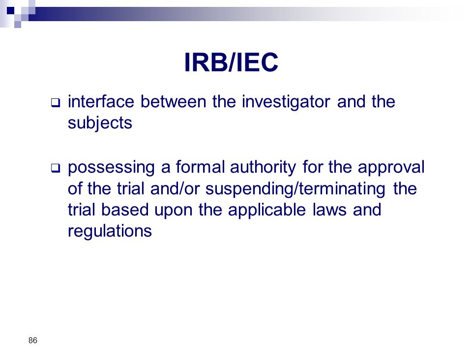 IRB/IEC  interface between the investigator and the subjects  possessing a formal authority for the approval of the trial and/or suspending/terminat