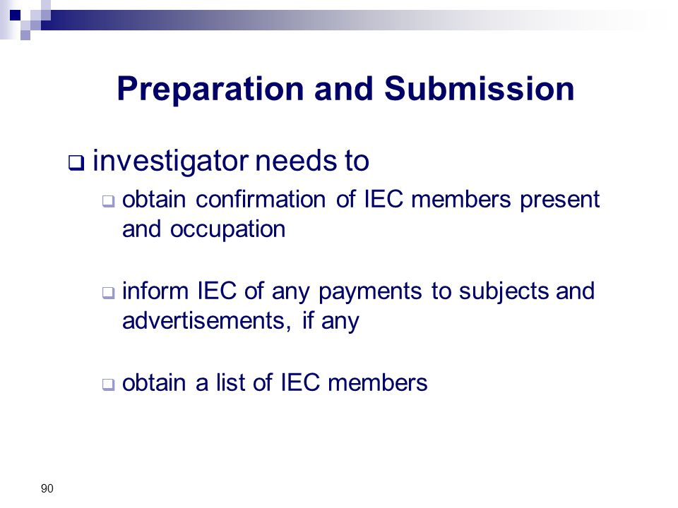 Preparation and Submission  investigator needs to  obtain confirmation of IEC members present and occupation  inform IEC of any payments to subjects and advertisements, if any  obtain a list of IEC members 90