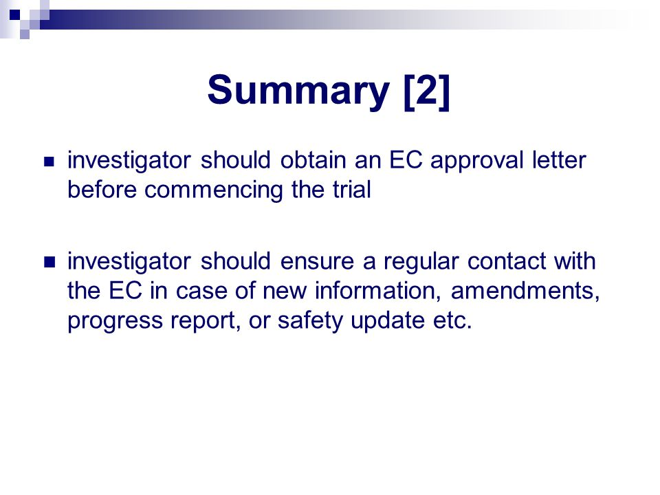 Summary [2] investigator should obtain an EC approval letter before commencing the trial investigator should ensure a regular contact with the EC in case of new information, amendments, progress report, or safety update etc.