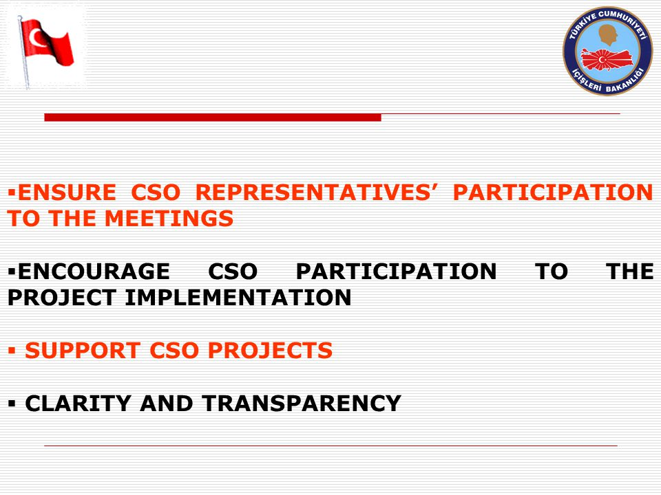  ENSURE CSO REPRESENTATIVES' PARTICIPATION TO THE MEETINGS  ENCOURAGE CSO PARTICIPATION TO THE PROJECT IMPLEMENTATION  SUPPORT CSO PROJECTS  CLARITY AND TRANSPARENCY