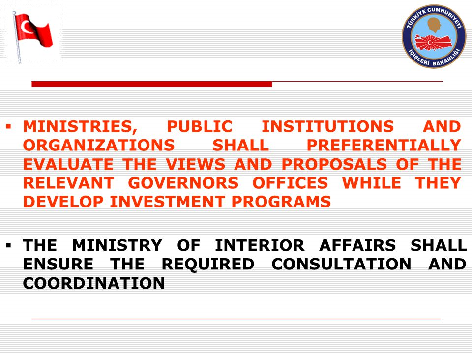  MINISTRIES, PUBLIC INSTITUTIONS AND ORGANIZATIONS SHALL PREFERENTIALLY EVALUATE THE VIEWS AND PROPOSALS OF THE RELEVANT GOVERNORS OFFICES WHILE THEY DEVELOP INVESTMENT PROGRAMS  THE MINISTRY OF INTERIOR AFFAIRS SHALL ENSURE THE REQUIRED CONSULTATION AND COORDINATION