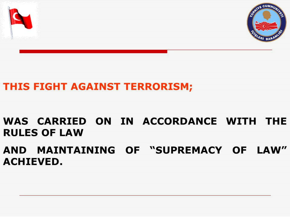 THIS FIGHT AGAINST TERRORISM; WAS CARRIED ON IN ACCORDANCE WITH THE RULES OF LAW AND MAINTAINING OF SUPREMACY OF LAW ACHIEVED.