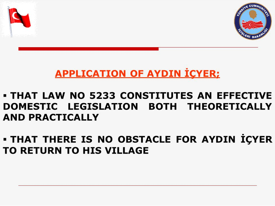 APPLICATION OF AYDIN İÇYER;  THAT LAW NO 5233 CONSTITUTES AN EFFECTIVE DOMESTIC LEGISLATION BOTH THEORETICALLY AND PRACTICALLY  THAT THERE IS NO OBSTACLE FOR AYDIN İÇYER TO RETURN TO HIS VILLAGE