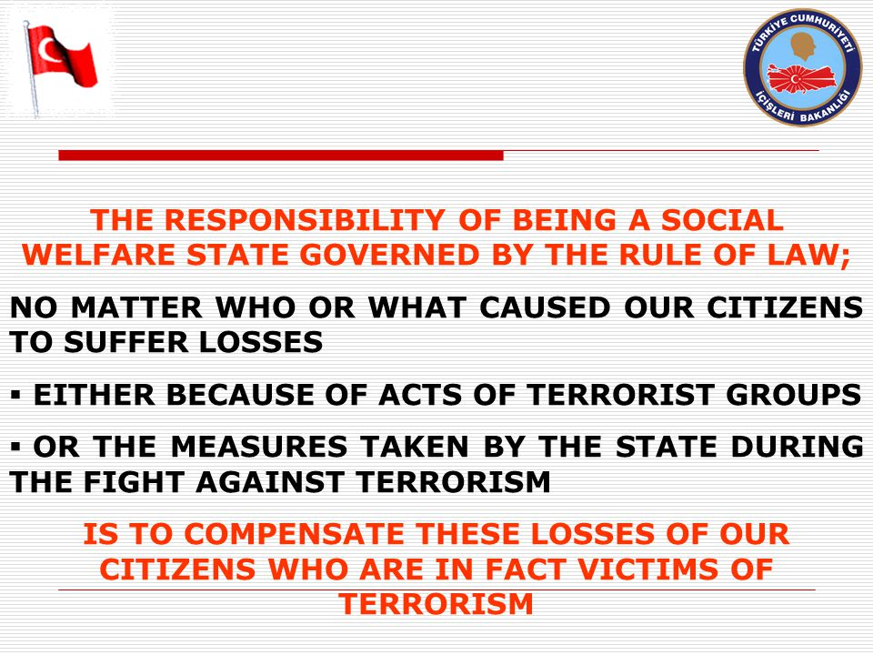 THE RESPONSIBILITY OF BEING A SOCIAL WELFARE STATE GOVERNED BY THE RULE OF LAW; NO MATTER WHO OR WHAT CAUSED OUR CITIZENS TO SUFFER LOSSES  EITHER BECAUSE OF ACTS OF TERRORIST GROUPS  OR THE MEASURES TAKEN BY THE STATE DURING THE FIGHT AGAINST TERRORISM IS TO COMPENSATE THESE LOSSES OF OUR CITIZENS WHO ARE IN FACT VICTIMS OF TERRORISM