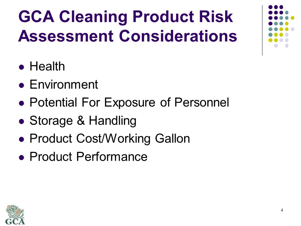 GCA Cleaning Product Risk Assessment Objectives Reduce Health and Environmental risks Reduce potential personnel exposure Product upgrade should be cost neutral Increase usage of 3 rd party certified products or better 5