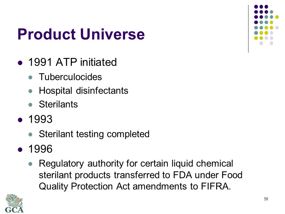 Product Universe 1991 ATP initiated Tuberculocides Hospital disinfectants Sterilants 1993 Sterilant testing completed 1996 Regulatory authority for certain liquid chemical sterilant products transferred to FDA under Food Quality Protection Act amendments to FIFRA.
