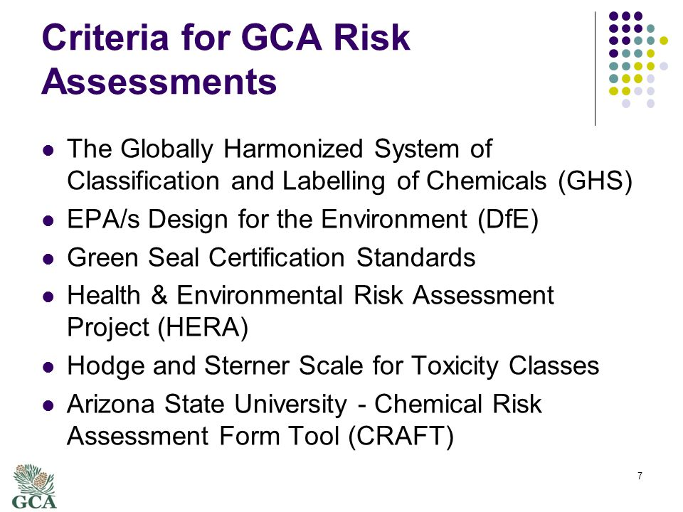 Criteria for GCA Risk Assessments The Globally Harmonized System of Classification and Labelling of Chemicals (GHS) EPA/s Design for the Environment (DfE) Green Seal Certification Standards Health & Environmental Risk Assessment Project (HERA) Hodge and Sterner Scale for Toxicity Classes Arizona State University - Chemical Risk Assessment Form Tool (CRAFT) 7