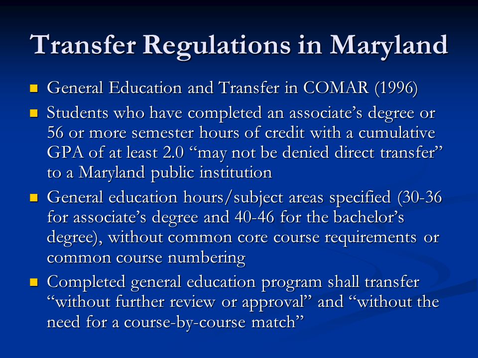 Transfer Regulations in Maryland General Education and Transfer in COMAR (1996) General Education and Transfer in COMAR (1996) Students who have completed an associate's degree or 56 or more semester hours of credit with a cumulative GPA of at least 2.0 may not be denied direct transfer to a Maryland public institution Students who have completed an associate's degree or 56 or more semester hours of credit with a cumulative GPA of at least 2.0 may not be denied direct transfer to a Maryland public institution General education hours/subject areas specified (30-36 for associate's degree and 40-46 for the bachelor's degree), without common core course requirements or common course numbering General education hours/subject areas specified (30-36 for associate's degree and 40-46 for the bachelor's degree), without common core course requirements or common course numbering Completed general education program shall transfer without further review or approval and without the need for a course-by-course match Completed general education program shall transfer without further review or approval and without the need for a course-by-course match