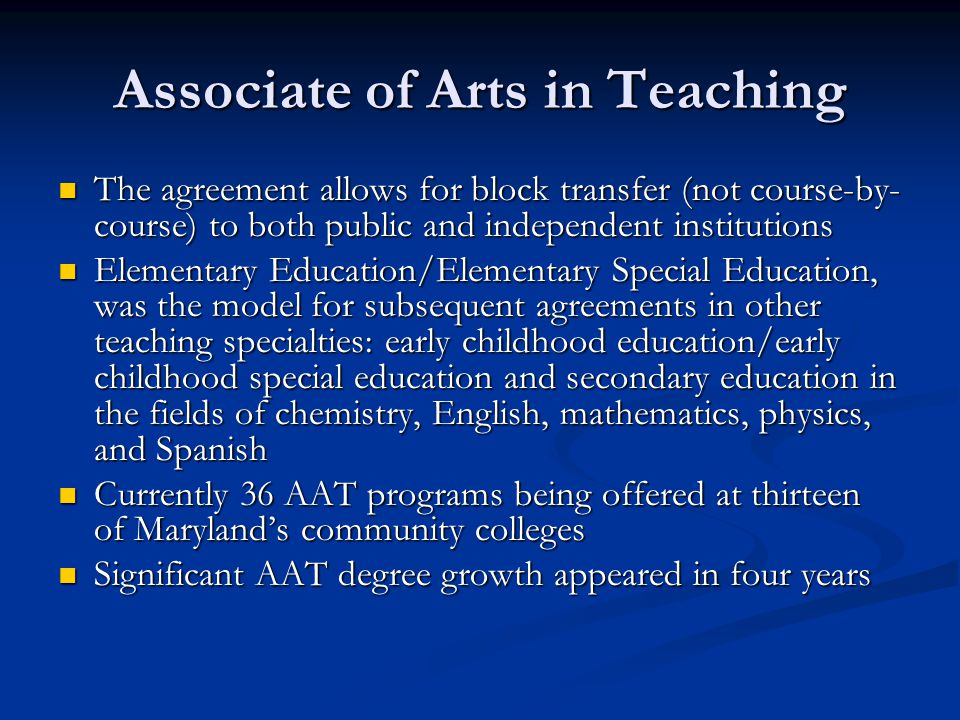 Associate of Arts in Teaching The agreement allows for block transfer (not course-by- course) to both public and independent institutions The agreement allows for block transfer (not course-by- course) to both public and independent institutions Elementary Education/Elementary Special Education, was the model for subsequent agreements in other teaching specialties: early childhood education/early childhood special education and secondary education in the fields of chemistry, English, mathematics, physics, and Spanish Elementary Education/Elementary Special Education, was the model for subsequent agreements in other teaching specialties: early childhood education/early childhood special education and secondary education in the fields of chemistry, English, mathematics, physics, and Spanish Currently 36 AAT programs being offered at thirteen of Maryland's community colleges Currently 36 AAT programs being offered at thirteen of Maryland's community colleges Significant AAT degree growth appeared in four years Significant AAT degree growth appeared in four years