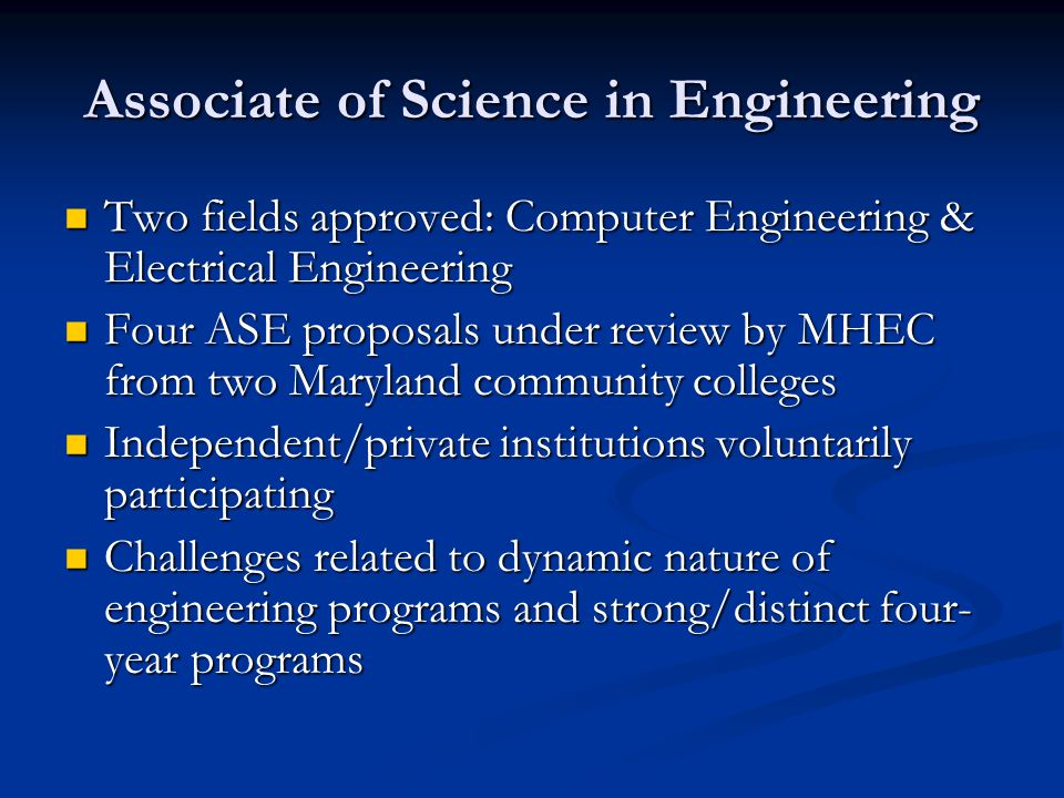 Associate of Science in Engineering Two fields approved: Computer Engineering & Electrical Engineering Two fields approved: Computer Engineering & Electrical Engineering Four ASE proposals under review by MHEC from two Maryland community colleges Four ASE proposals under review by MHEC from two Maryland community colleges Independent/private institutions voluntarily participating Independent/private institutions voluntarily participating Challenges related to dynamic nature of engineering programs and strong/distinct four- year programs Challenges related to dynamic nature of engineering programs and strong/distinct four- year programs