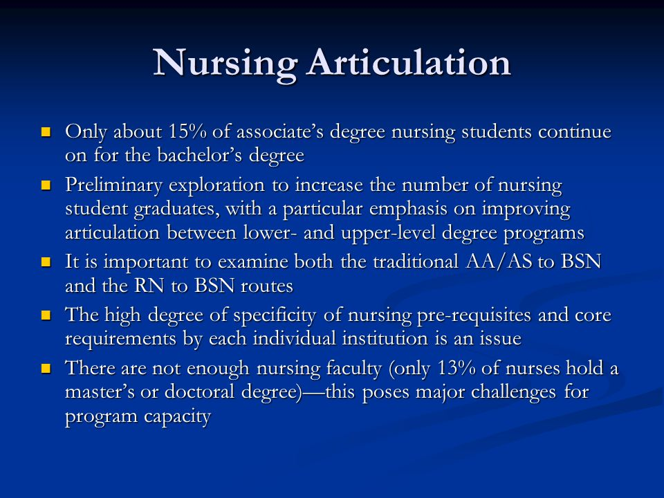 Nursing Articulation Only about 15% of associate's degree nursing students continue on for the bachelor's degree Only about 15% of associate's degree nursing students continue on for the bachelor's degree Preliminary exploration to increase the number of nursing student graduates, with a particular emphasis on improving articulation between lower- and upper-level degree programs Preliminary exploration to increase the number of nursing student graduates, with a particular emphasis on improving articulation between lower- and upper-level degree programs It is important to examine both the traditional AA/AS to BSN and the RN to BSN routes It is important to examine both the traditional AA/AS to BSN and the RN to BSN routes The high degree of specificity of nursing pre-requisites and core requirements by each individual institution is an issue The high degree of specificity of nursing pre-requisites and core requirements by each individual institution is an issue There are not enough nursing faculty (only 13% of nurses hold a master's or doctoral degree)—this poses major challenges for program capacity There are not enough nursing faculty (only 13% of nurses hold a master's or doctoral degree)—this poses major challenges for program capacity