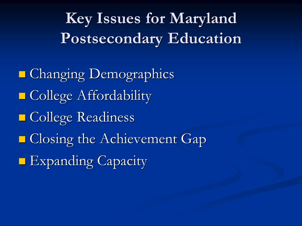 Key Issues for Maryland Postsecondary Education Changing Demographics Changing Demographics College Affordability College Affordability College Readiness College Readiness Closing the Achievement Gap Closing the Achievement Gap Expanding Capacity Expanding Capacity