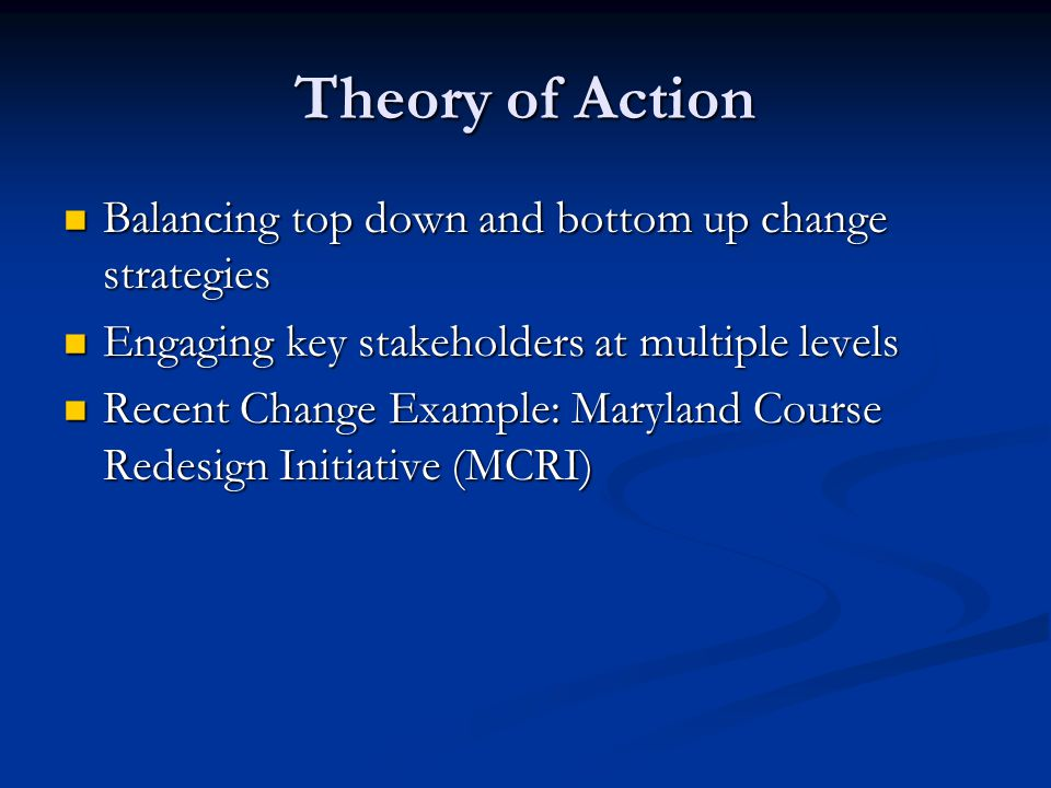 Theory of Action Balancing top down and bottom up change strategies Balancing top down and bottom up change strategies Engaging key stakeholders at multiple levels Engaging key stakeholders at multiple levels Recent Change Example: Maryland Course Redesign Initiative (MCRI) Recent Change Example: Maryland Course Redesign Initiative (MCRI)