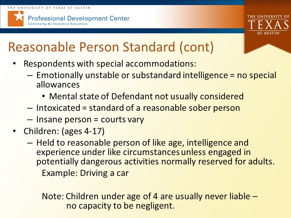 Reasonable Person Standard (cont) Respondents with special accommodations: – Emotionally unstable or substandard intelligence = no special allowances Mental state of Defendant not usually considered – Intoxicated = standard of a reasonable sober person – Insane person = courts vary Children: (ages 4-17) – Held to reasonable person of like age, intelligence and experience under like circumstances unless engaged in potentially dangerous activities normally reserved for adults.