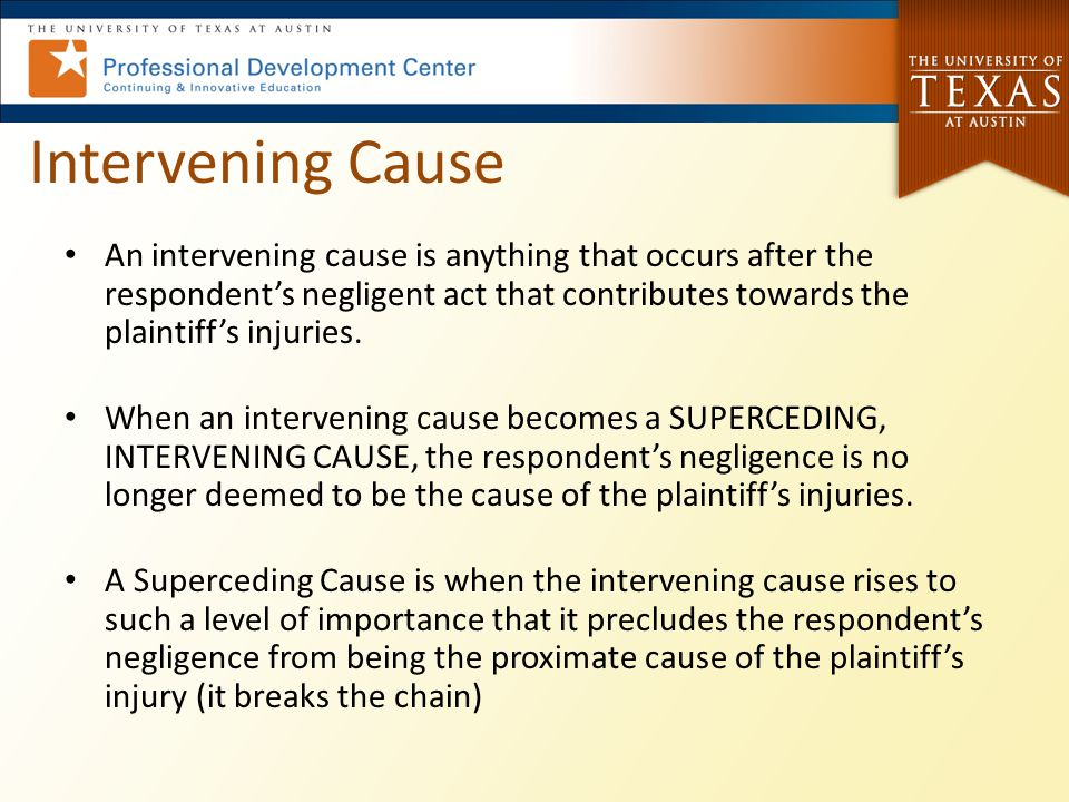 Intervening Cause An intervening cause is anything that occurs after the respondent's negligent act that contributes towards the plaintiff's injuries.